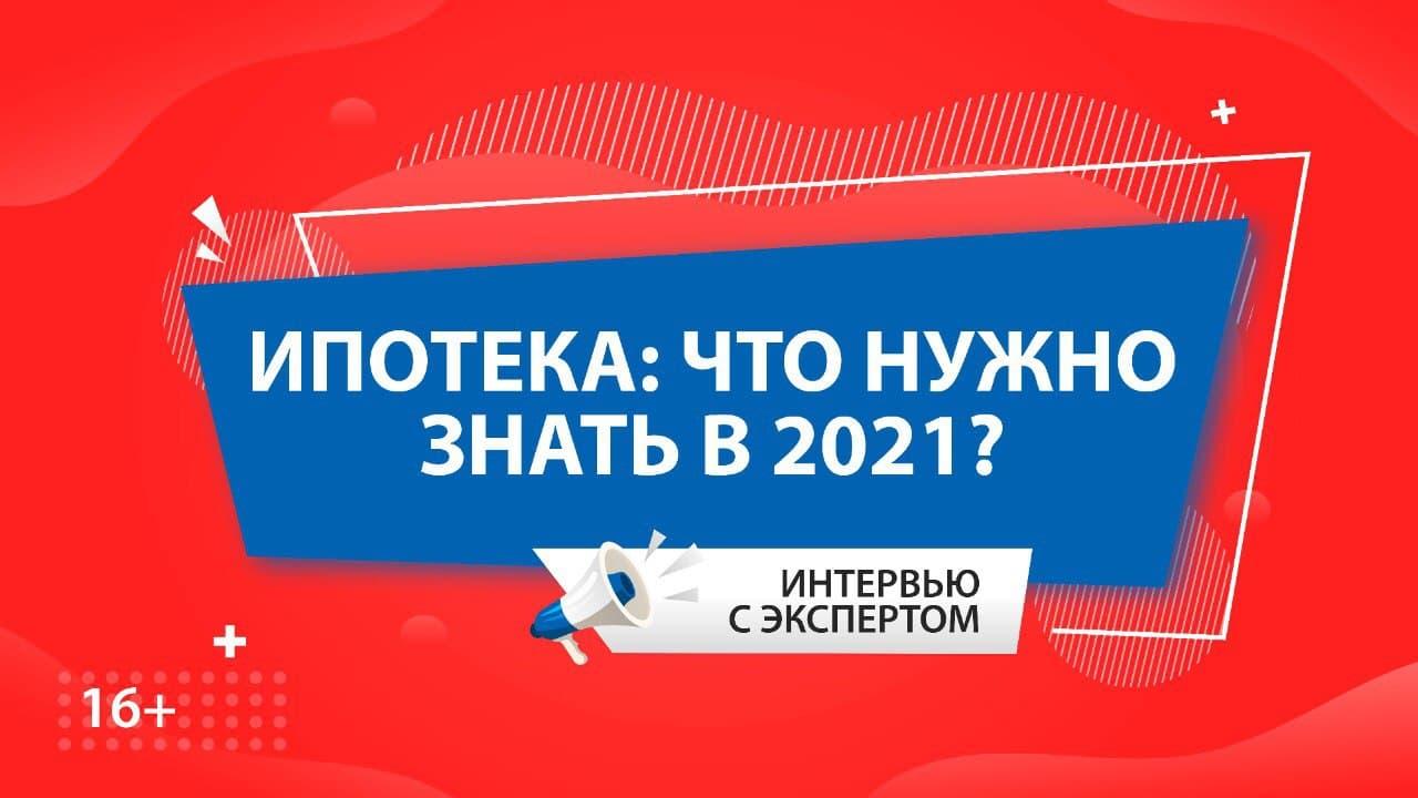 ИПОТЕКА: что нужно знать в 2021 году?